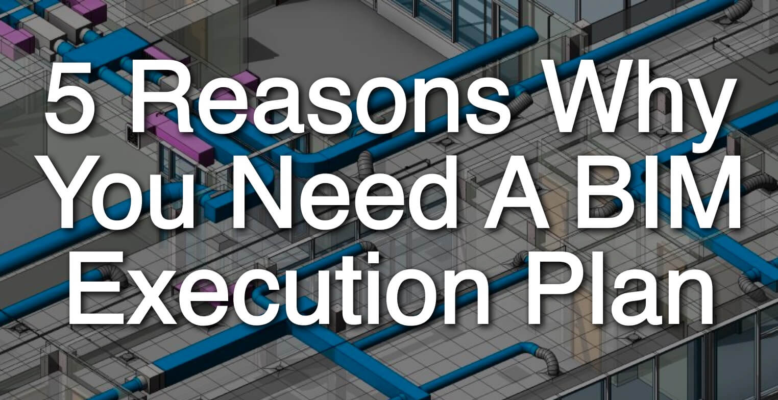 Top 5 Reasons You Need A BIM Execution Plan